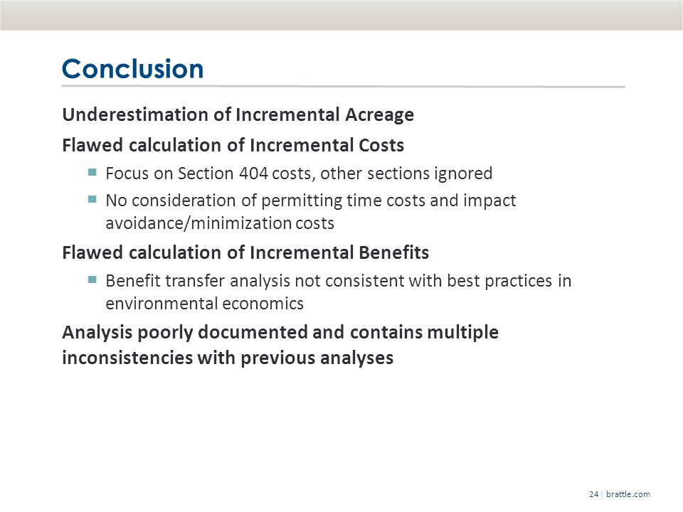 | brattle.com24 Conclusion Underestimation of Incremental Acreage Flawed calculation of Incremental Costs ▀ Focus on Section 404 costs, other sections ignored ▀ No consideration of permitting time costs and impact avoidance/minimization costs Flawed calculation of Incremental Benefits ▀ Benefit transfer analysis not consistent with best practices in environmental economics Analysis poorly documented and contains multiple inconsistencies with previous analyses