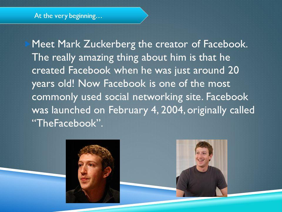 At the very beginning…  Meet Mark Zuckerberg the creator of Facebook.