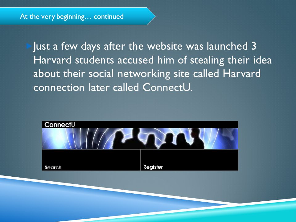 At the very beginning… continued  Just a few days after the website was launched 3 Harvard students accused him of stealing their idea about their social networking site called Harvard connection later called ConnectU.