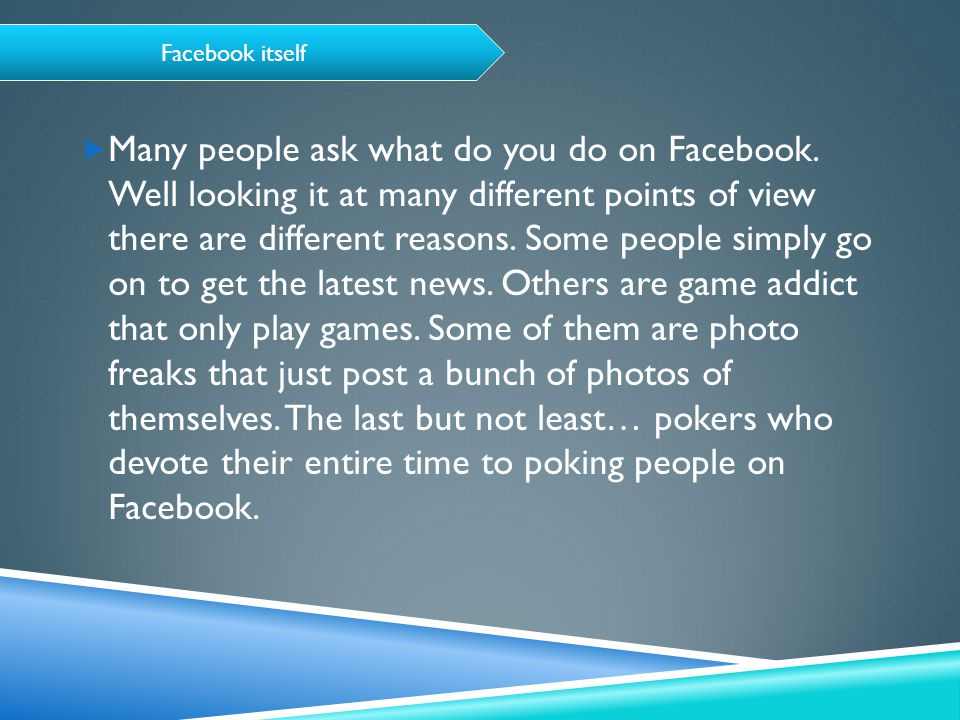 Facebook itself  Many people ask what do you do on Facebook.