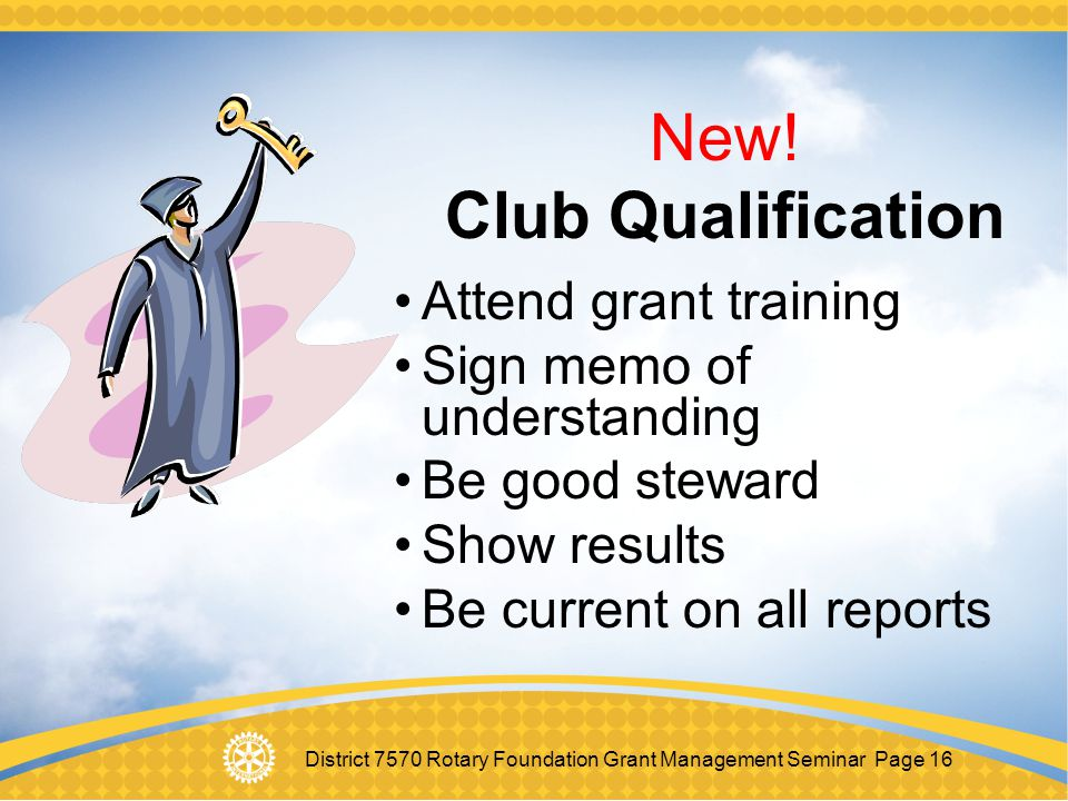 District 7570 Rotary Foundation Grant Management Seminar Page 16 New! Club Qualification Attend grant training Sign memo of understanding Be good stew