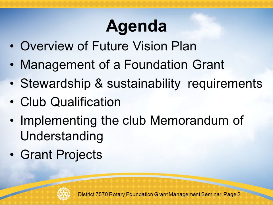 District 7570 Rotary Foundation Grant Management Seminar Page 33 Stewardship Stewardship is the responsible management and oversight of grant funds, including: Rotarian supervision of project Following standard business practices Reporting of irregularities to TRF Implementing projects as approved Financial records review Timely submission of reports