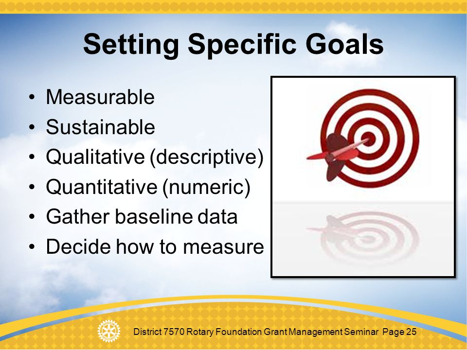 District 7570 Rotary Foundation Grant Management Seminar Page 25 Setting Specific Goals Measurable Sustainable Qualitative (descriptive) Quantitative