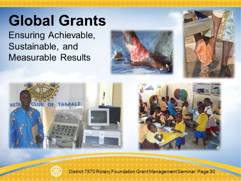 District 7570 Rotary Foundation Grant Management Seminar Page 30 Global Grants Ensuring Achievable, Sustainable, and Measurable Results