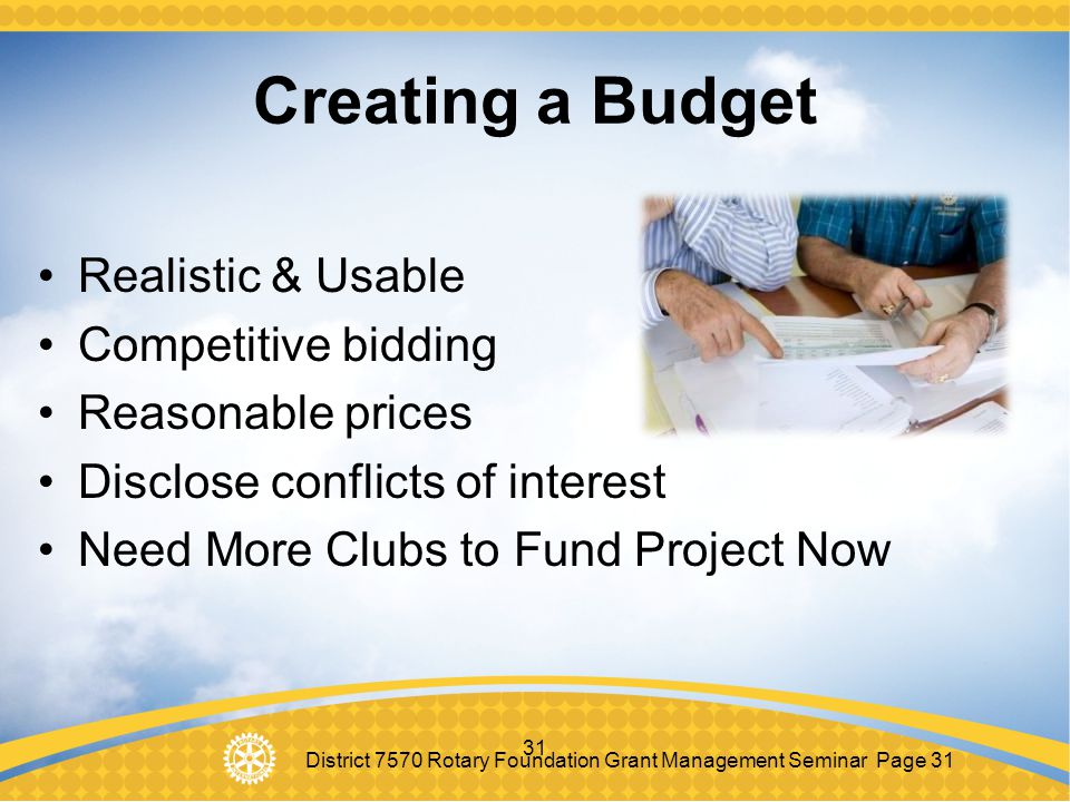 District 7570 Rotary Foundation Grant Management Seminar Page 31 31 Creating a Budget Realistic & Usable Competitive bidding Reasonable prices Disclos