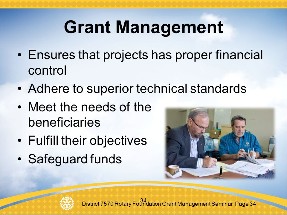 District 7570 Rotary Foundation Grant Management Seminar Page 34 34 Grant Management Ensures that projects has proper financial control Adhere to supe