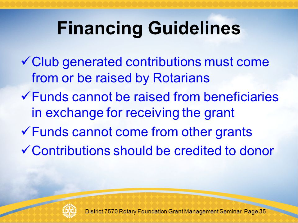 District 7570 Rotary Foundation Grant Management Seminar Page 35 Financing Guidelines Club generated contributions must come from or be raised by Rota
