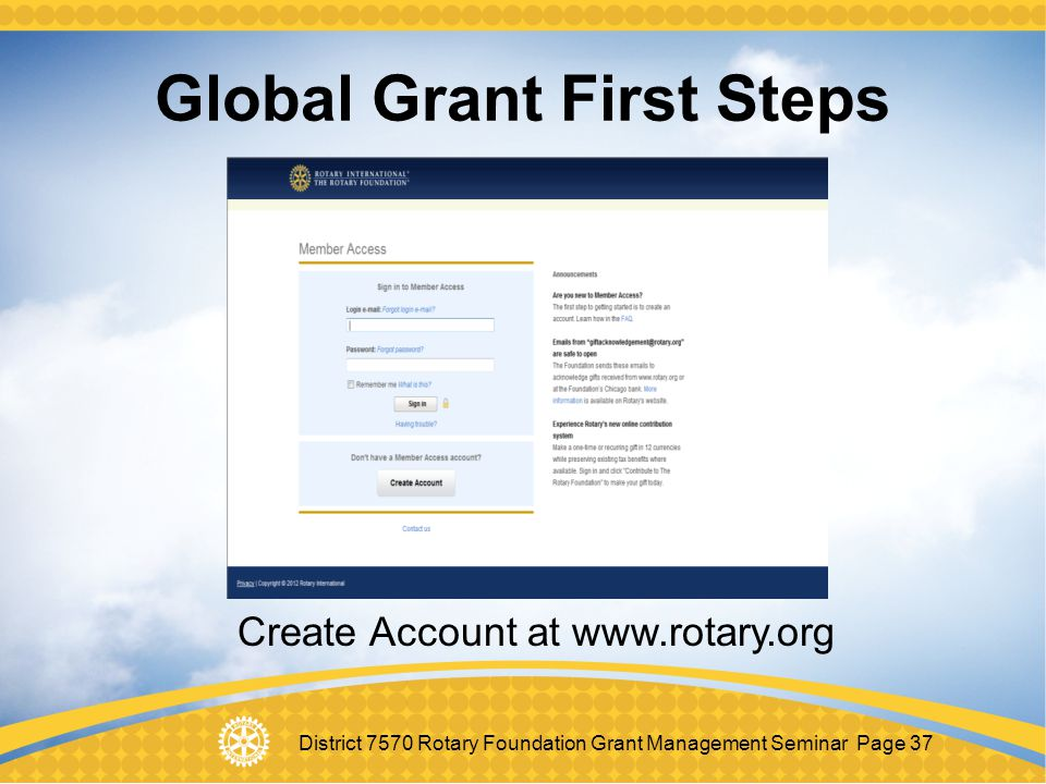 District 7570 Rotary Foundation Grant Management Seminar Page 37 Global Grant First Steps Create Account at www.rotary.org