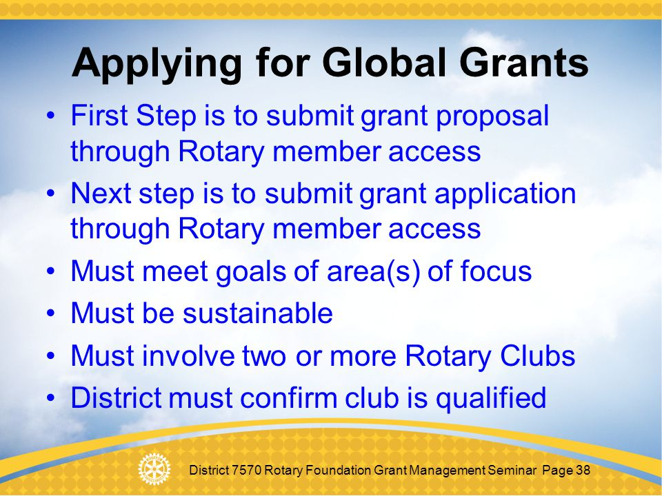 District 7570 Rotary Foundation Grant Management Seminar Page 38 Applying for Global Grants First Step is to submit grant proposal through Rotary memb