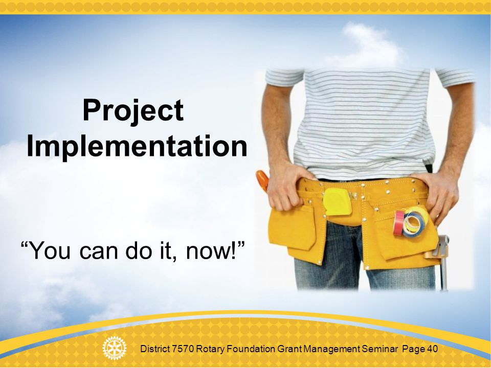 "District 7570 Rotary Foundation Grant Management Seminar Page 40 Project Implementation ""You can do it, now!"""
