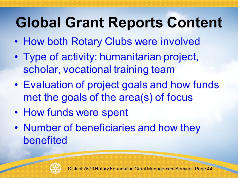 District 7570 Rotary Foundation Grant Management Seminar Page 44 Global Grant Reports Content How both Rotary Clubs were involved Type of activity: hu