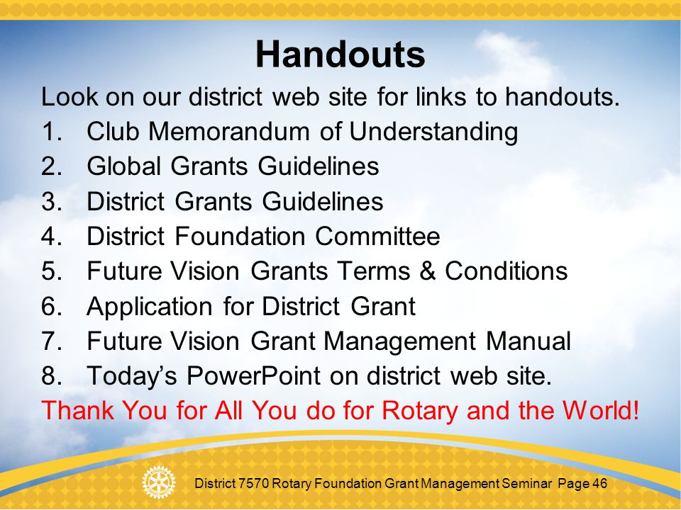 District 7570 Rotary Foundation Grant Management Seminar Page 46 Handouts Look on our district web site for links to handouts. 1.Club Memorandum of Un