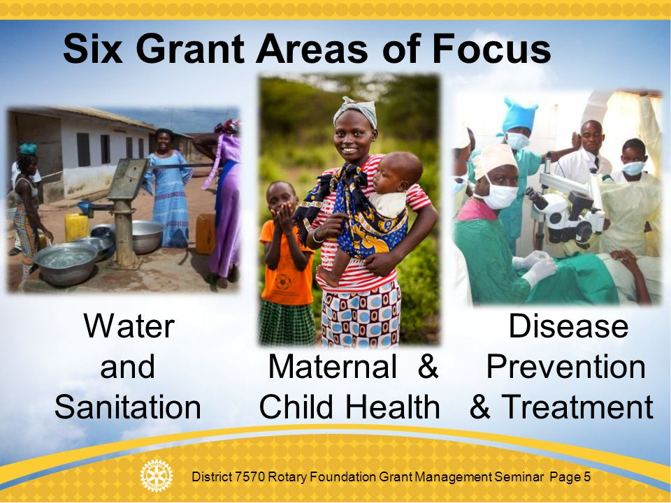 District 7570 Rotary Foundation Grant Management Seminar Page 5 Six Grant Areas of Focus Water Disease and Maternal & Prevention Sanitation Child Heal