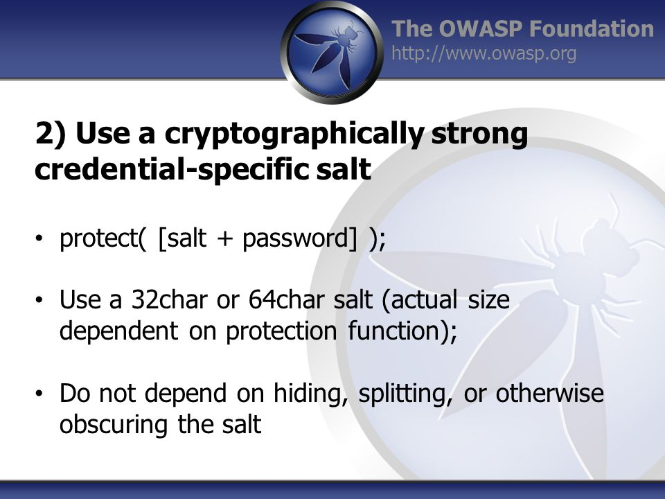 The OWASP Foundation http://www.owasp.org 2) Use a cryptographically strong credential-specific salt protect( [salt + password] ); Use a 32char or 64char salt (actual size dependent on protection function); Do not depend on hiding, splitting, or otherwise obscuring the salt