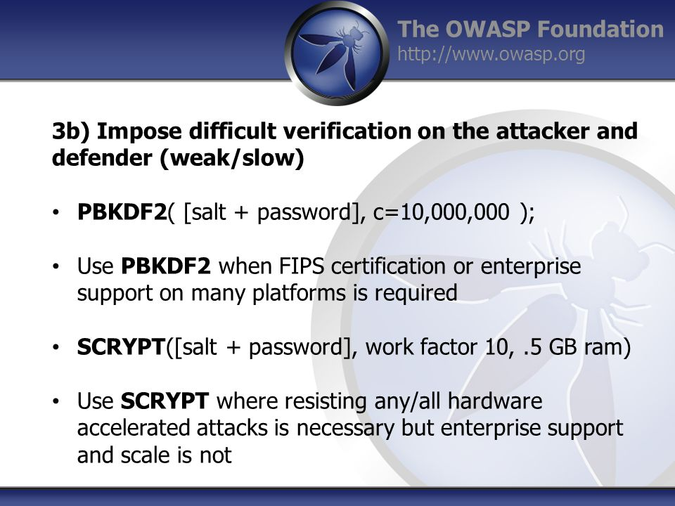The OWASP Foundation http://www.owasp.org 3b) Impose difficult verification on the attacker and defender (weak/slow) PBKDF2( [salt + password], c=10,000,000 ); Use PBKDF2 when FIPS certification or enterprise support on many platforms is required SCRYPT([salt + password], work factor 10,.5 GB ram) Use SCRYPT where resisting any/all hardware accelerated attacks is necessary but enterprise support and scale is not
