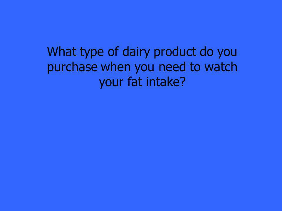 What type of dairy product do you purchase when you need to watch your fat intake?