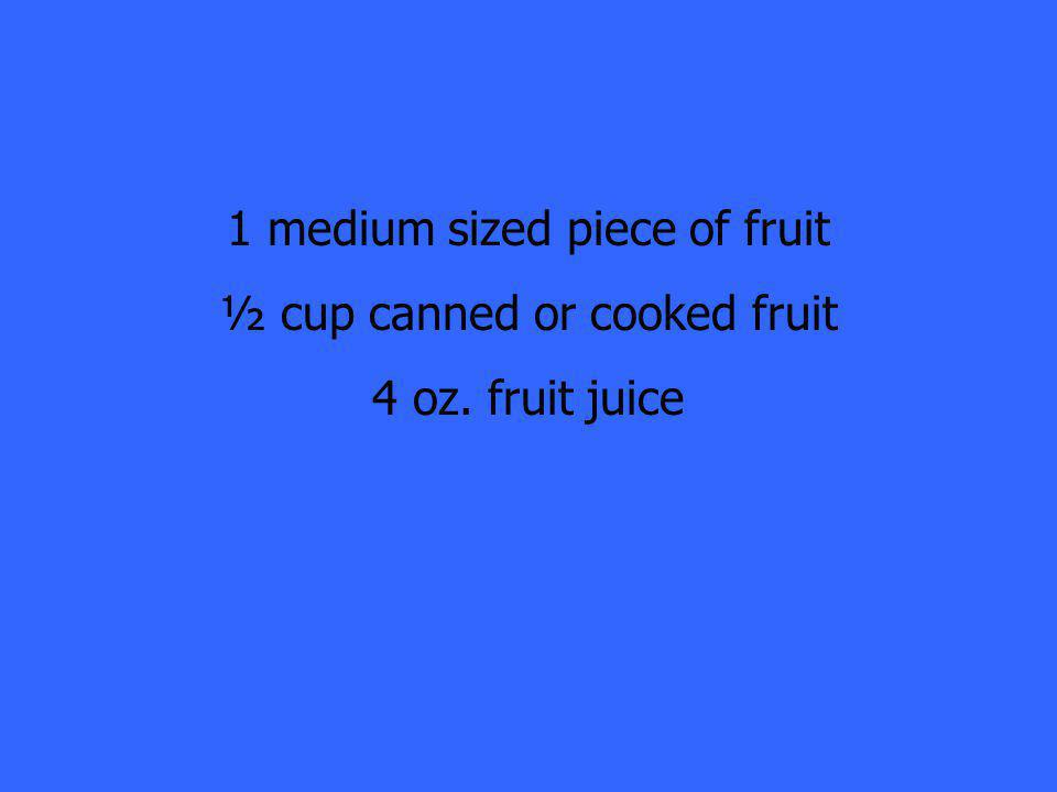 1 medium sized piece of fruit ½ cup canned or cooked fruit 4 oz. fruit juice