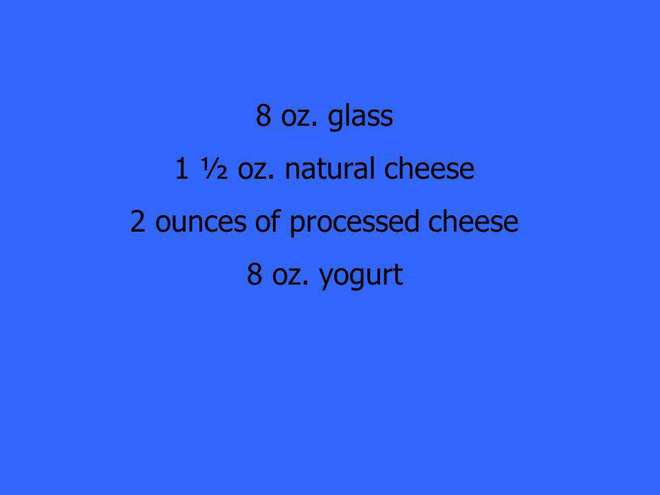 8 oz. glass 1 ½ oz. natural cheese 2 ounces of processed cheese 8 oz. yogurt