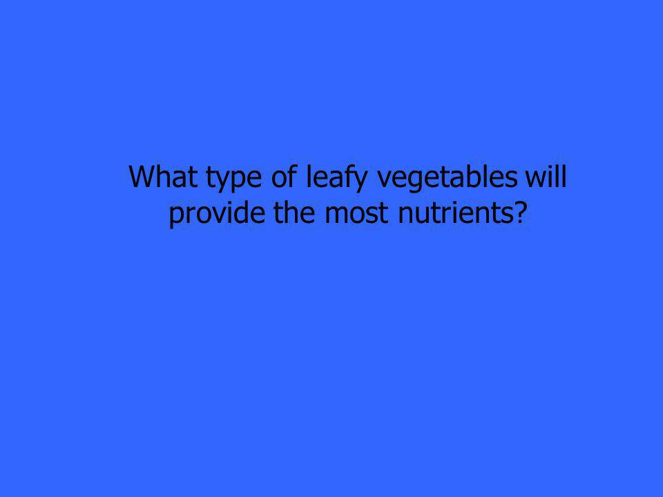 What type of leafy vegetables will provide the most nutrients?