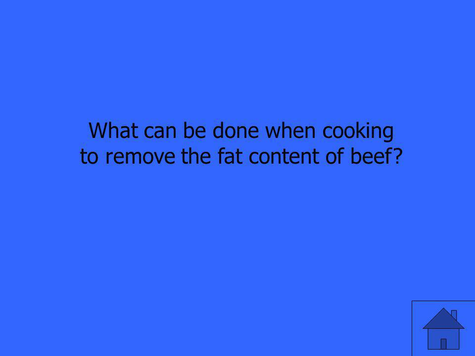 What can be done when cooking to remove the fat content of beef?