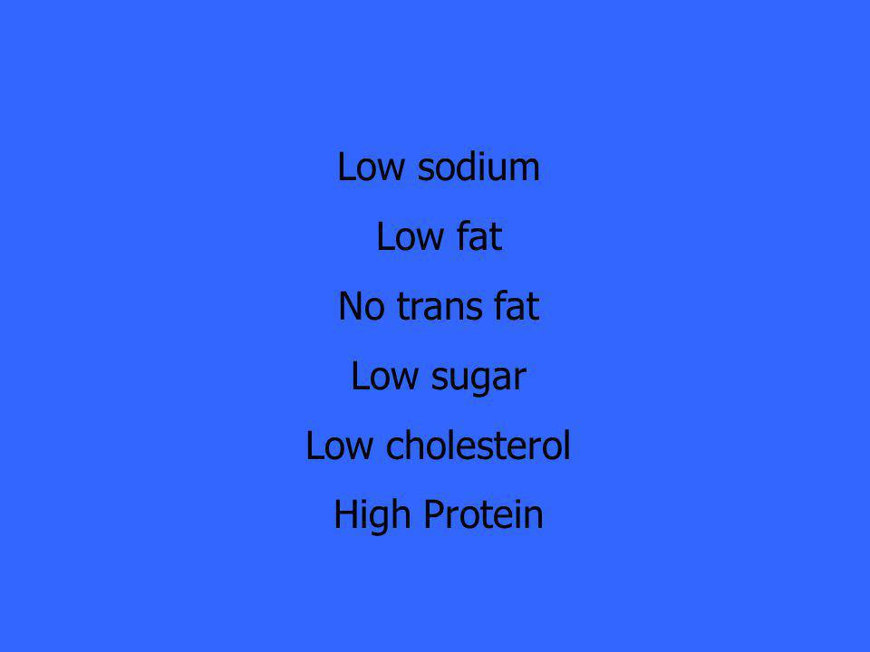 Low sodium Low fat No trans fat Low sugar Low cholesterol High Protein