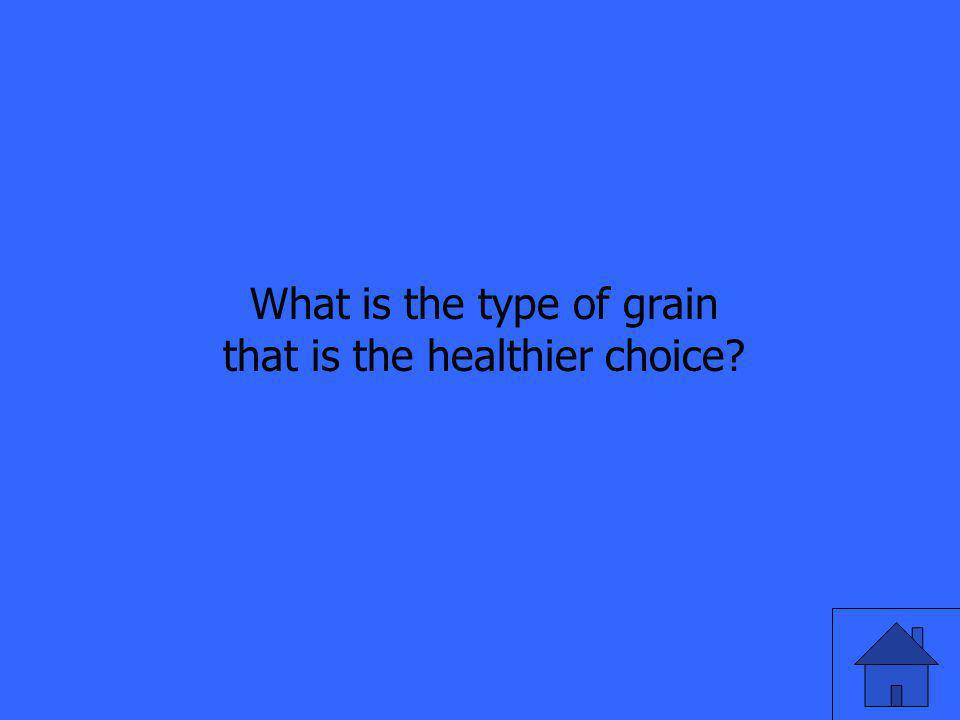 What is the type of grain that is the healthier choice?