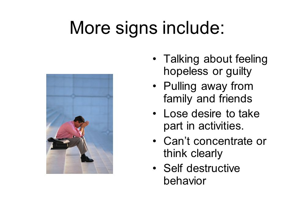 More signs include: Talking about feeling hopeless or guilty Pulling away from family and friends Lose desire to take part in activities.
