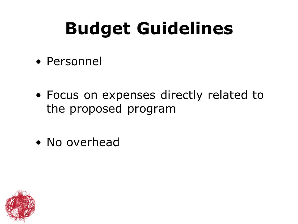Budget Guidelines Personnel Focus on expenses directly related to the proposed program No overhead