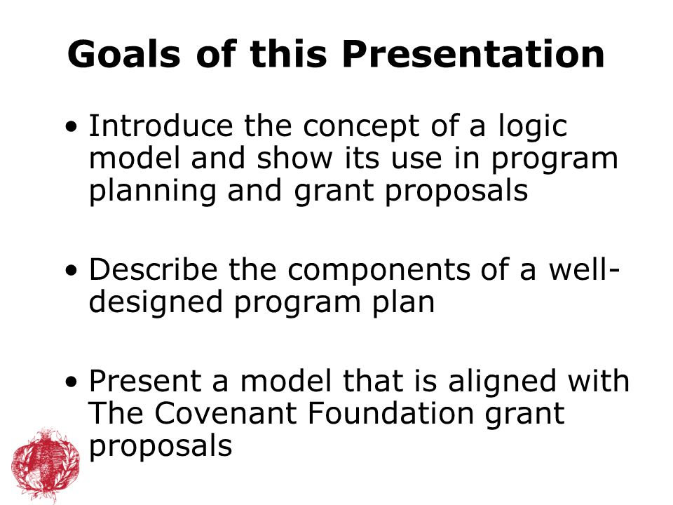 Goals of this Presentation Introduce the concept of a logic model and show its use in program planning and grant proposals Describe the components of