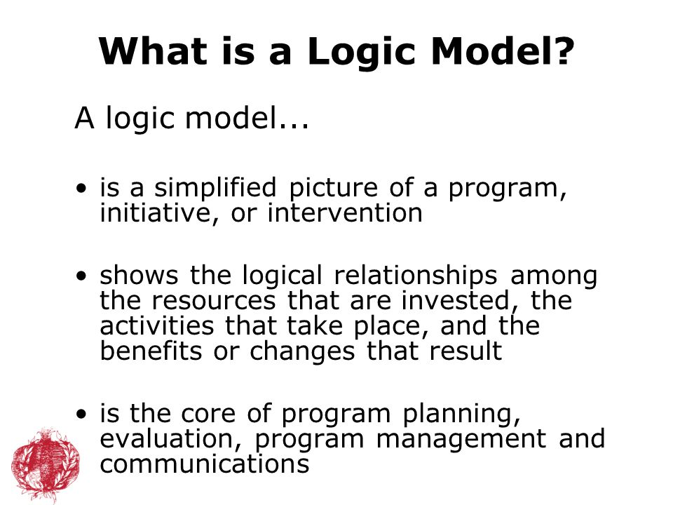 What is a Logic Model? A logic model... is a simplified picture of a program, initiative, or intervention shows the logical relationships among the re