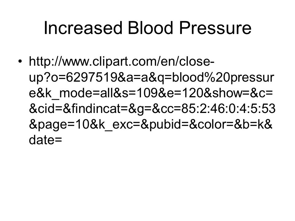 Increased Blood Pressure http://www.clipart.com/en/close- up o=6297519&a=a&q=blood%20pressur e&k_mode=all&s=109&e=120&show=&c= &cid=&findincat=&g=&cc=85:2:46:0:4:5:53 &page=10&k_exc=&pubid=&color=&b=k& date=