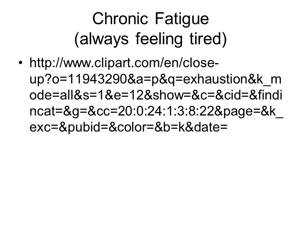 Chronic Fatigue (always feeling tired) http://www.clipart.com/en/close- up o=11943290&a=p&q=exhaustion&k_m ode=all&s=1&e=12&show=&c=&cid=&findi ncat=&g=&cc=20:0:24:1:3:8:22&page=&k_ exc=&pubid=&color=&b=k&date=