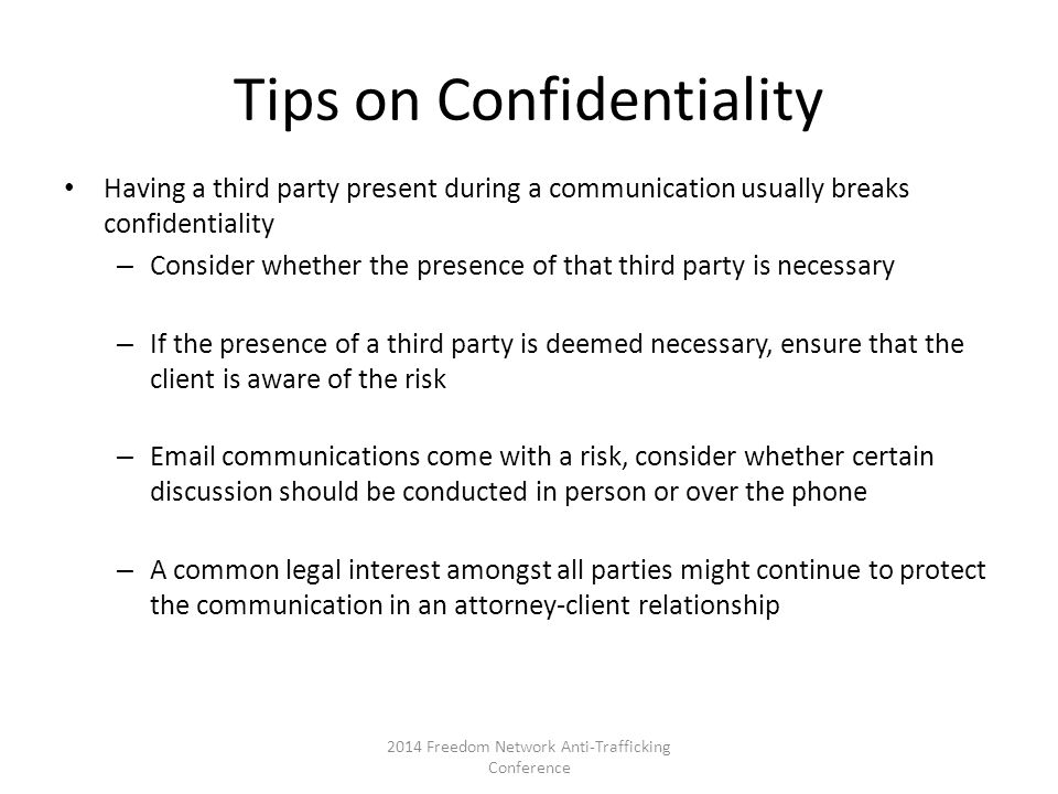 Tips on Confidentiality Having a third party present during a communication usually breaks confidentiality – Consider whether the presence of that third party is necessary – If the presence of a third party is deemed necessary, ensure that the client is aware of the risk – Email communications come with a risk, consider whether certain discussion should be conducted in person or over the phone – A common legal interest amongst all parties might continue to protect the communication in an attorney-client relationship 2014 Freedom Network Anti-Trafficking Conference