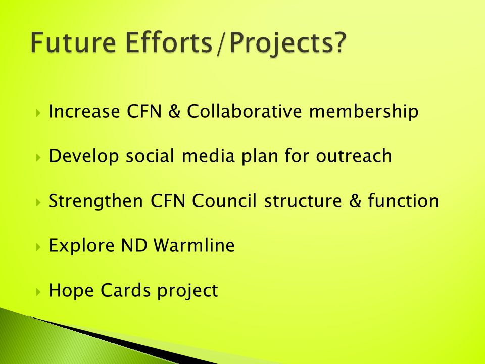  Increase CFN & Collaborative membership  Develop social media plan for outreach  Strengthen CFN Council structure & function  Explore ND Warmline  Hope Cards project