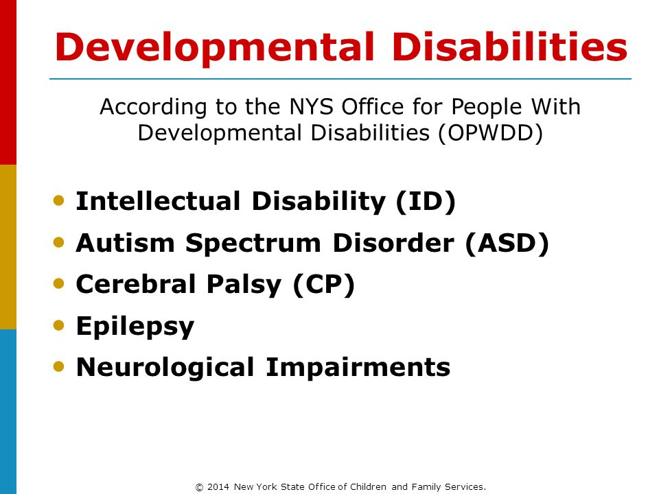 Developmental Disabilities Intellectual Disability (ID) Autism Spectrum Disorder (ASD) Cerebral Palsy (CP) Epilepsy Neurological Impairments According to the NYS Office for People With Developmental Disabilities (OPWDD) © 2014 New York State Office of Children and Family Services.