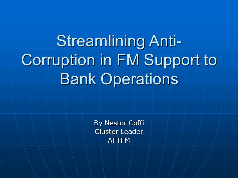 Streamlining Anti- Corruption in FM Support to Bank Operations By Nestor Coffi Cluster Leader AFTFM
