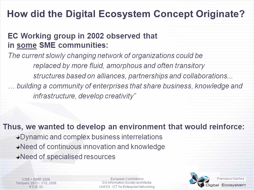 Francesco Nachira European Commission DG Information Society and Media Unit D5 : ICT for Enterprise Networking ICEB + EBRF 2006 Tampere, 28/11 - 1/12, 2006 # 6 of 22 Empirical observations on emerging business phenomena based on collective creativity and participation Complex products/services Produced by large structured corporations Produced by informal amorphous networks KnowledgeOwned and protectedShared InnovationProduced by an entityProduced collectively Final userIs passive ( the king )Interested to participate Organisational structure Based on instructions and structured organisations Self-organised networks MotivationIncentives, personal advantages Self-esteem, sense of responsibiliy, reputation Advances in ISToriginated by technologyOriginated by business and people networking Examples:Large Enterprises move from outsourcing to crowdsourcing Wikipedia, Linux, eBay, Youtube, last.fm, … People/organisations become interconnected, build communities that share objectives, activities, knowledge, Opportunities for SMEs and individuals (also social recognition) by developing capacity and creativity