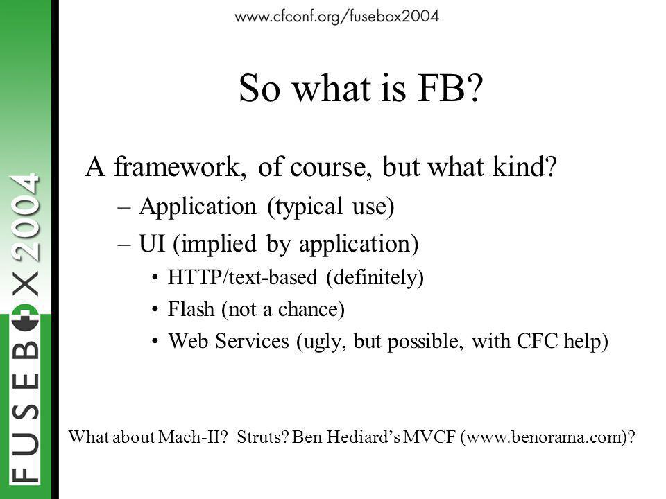 So what is FB? A framework, of course, but what kind? –Application (typical use) –UI (implied by application) HTTP/text-based (definitely) Flash (not
