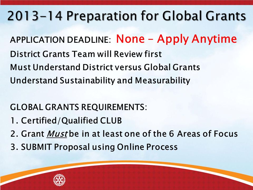 APPLICATION DEADLINE: None – Apply Anytime District Grants Team will Review first Must Understand District versus Global Grants Understand Sustainability and Measurability GLOBAL GRANTS REQUIREMENTS: 1.