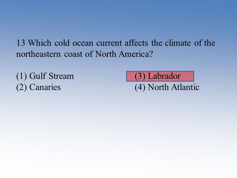 13 Which cold ocean current affects the climate of the northeastern coast of North America? (1) Gulf Stream (3) Labrador (2) Canaries (4) North Atlant