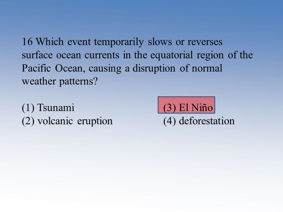16 Which event temporarily slows or reverses surface ocean currents in the equatorial region of the Pacific Ocean, causing a disruption of normal weat