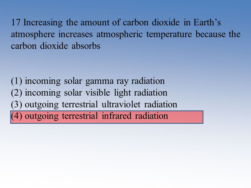17 Increasing the amount of carbon dioxide in Earth's atmosphere increases atmospheric temperature because the carbon dioxide absorbs (1) incoming sol