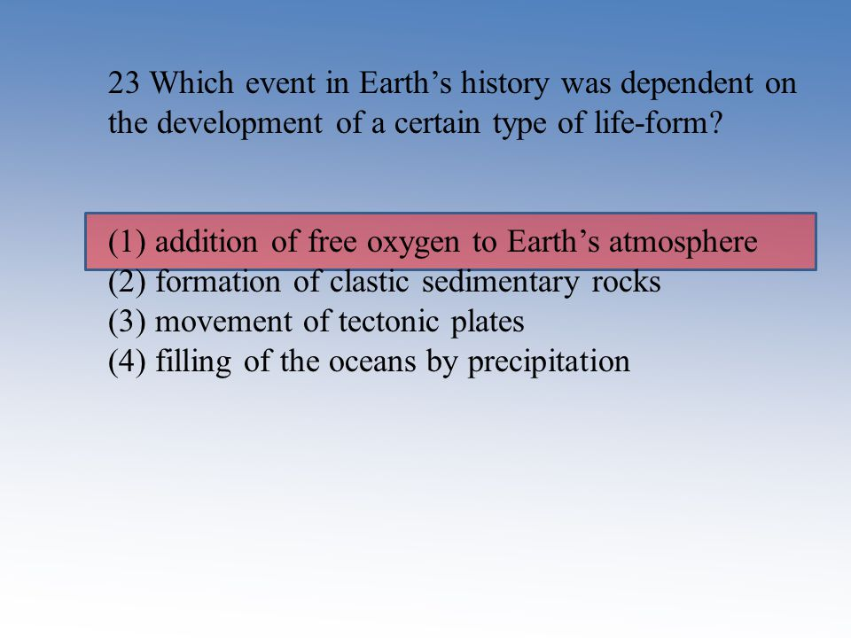 23 Which event in Earth's history was dependent on the development of a certain type of life-form? (1) addition of free oxygen to Earth's atmosphere (