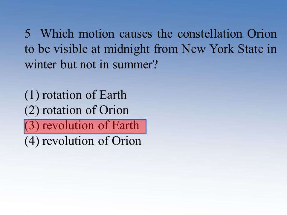 5 Which motion causes the constellation Orion to be visible at midnight from New York State in winter but not in summer? (1) rotation of Earth (2) rot