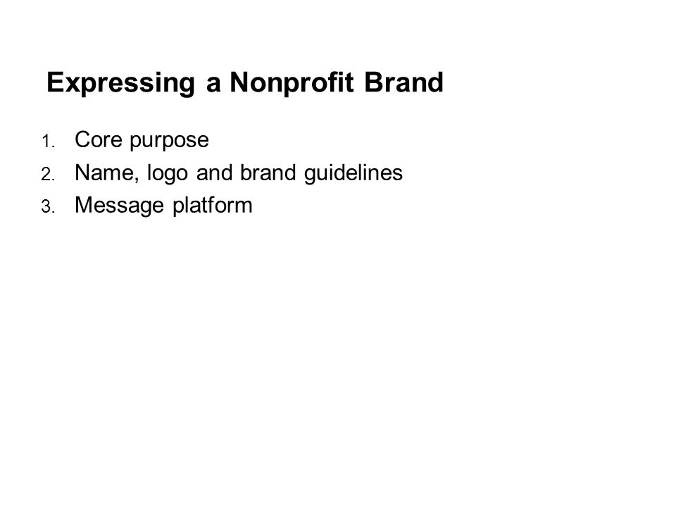 Expressing a Nonprofit Brand 1. Core purpose 2. Name, logo and brand guidelines 3. Message platform