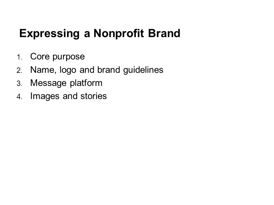 Expressing a Nonprofit Brand 1. Core purpose 2. Name, logo and brand guidelines 3.