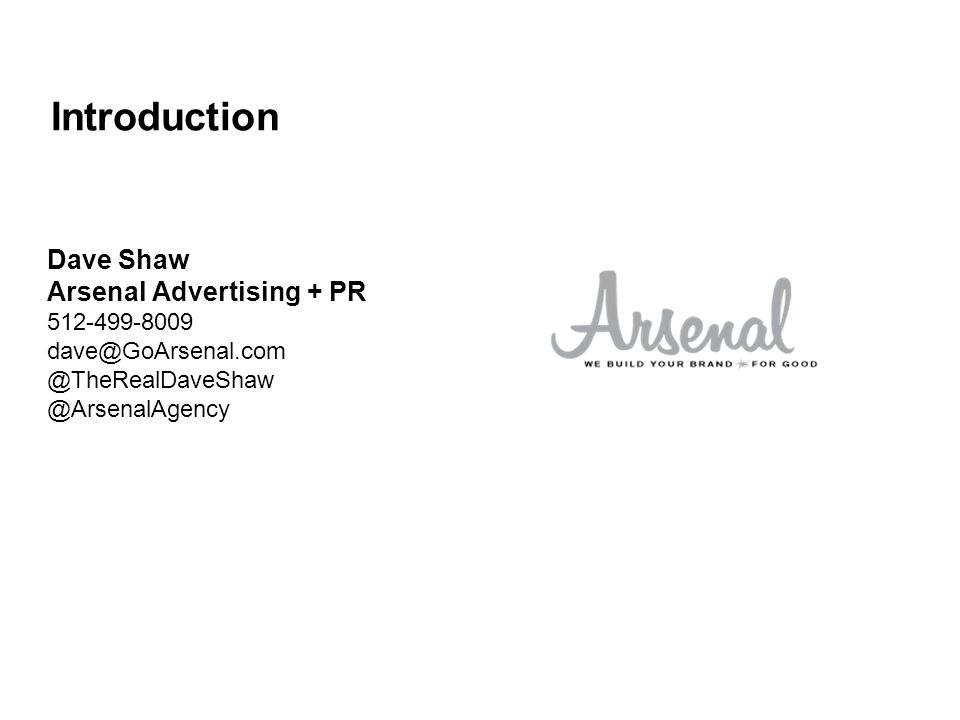 Introduction Dave Shaw Arsenal Advertising + PR 512-499-8009 dave@GoArsenal.com @TheRealDaveShaw @ArsenalAgency