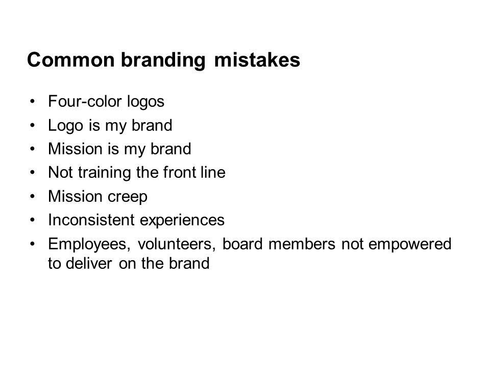 Common branding mistakes Four-color logos Logo is my brand Mission is my brand Not training the front line Mission creep Inconsistent experiences Employees, volunteers, board members not empowered to deliver on the brand