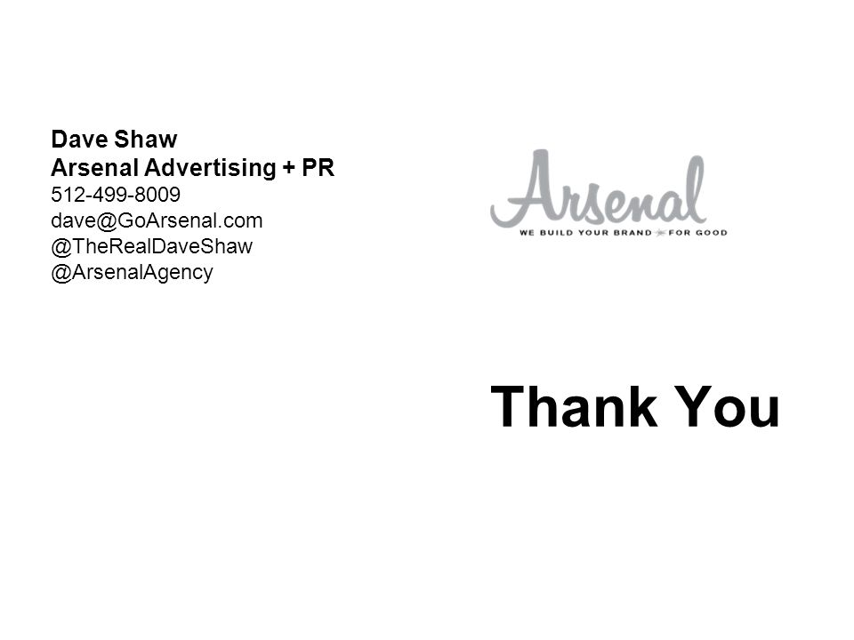 Thank You Dave Shaw Arsenal Advertising + PR 512-499-8009 dave@GoArsenal.com @TheRealDaveShaw @ArsenalAgency