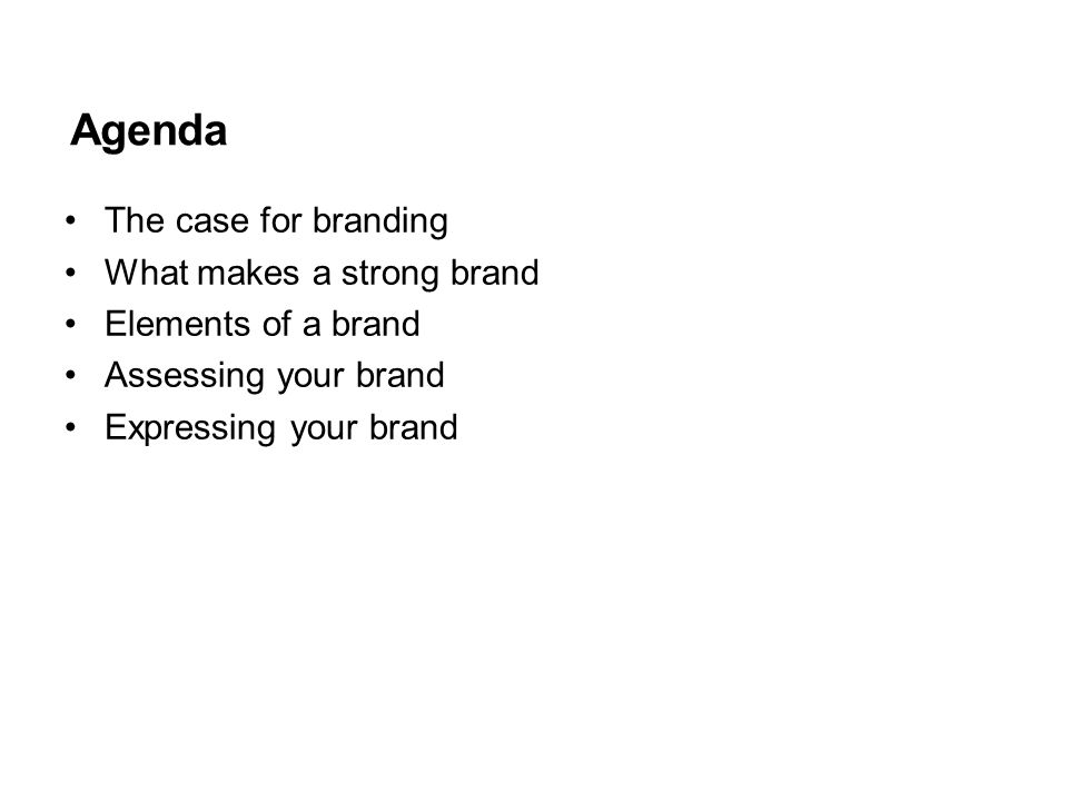 Agenda The case for branding What makes a strong brand Elements of a brand Assessing your brand Expressing your brand